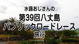 水蕗おじさんの「第39回八丈島パブリックロードレース」旅行